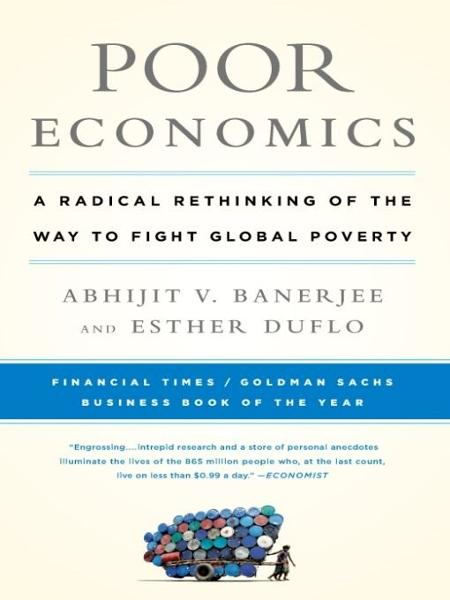 Poor Economics: A Radical Rethinking of the Way to Fight Global Poverty By: Abhijit Banerjee,Esther Duflo