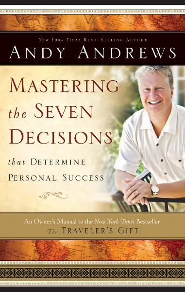 Mastering the Seven Decisions That Determine Personal Success By: Andy Andrews
