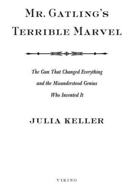 Mr. Gatling's Terrible Marvel: The Gun That Changed Everything and the Misunderstood Genius Who Invented It