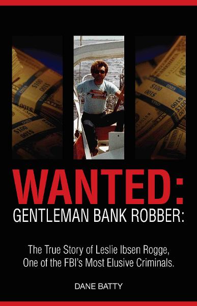 Wanted: Gentleman Bank Robber: The True Story of Leslie Ibsen Rogge: One of the FBI's Most Elusive Criminals By: Dane Batty