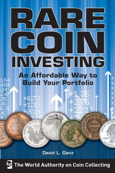 Rare Coin Investing: An Affordable Way to Build Your Portfolio By: David L. Ganz