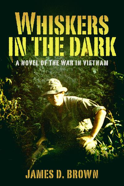 Whiskers in the Dark: A novel of the war in Vietnam By: James D. Brown