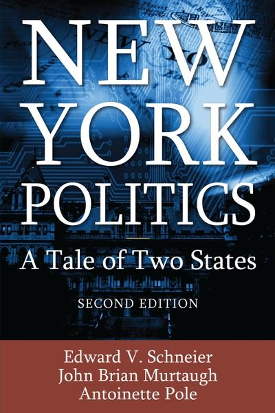 New York Politics: A Tale of Two States By: Edward V. Schneier, John Brian Murtaugh, Antoinette Pole