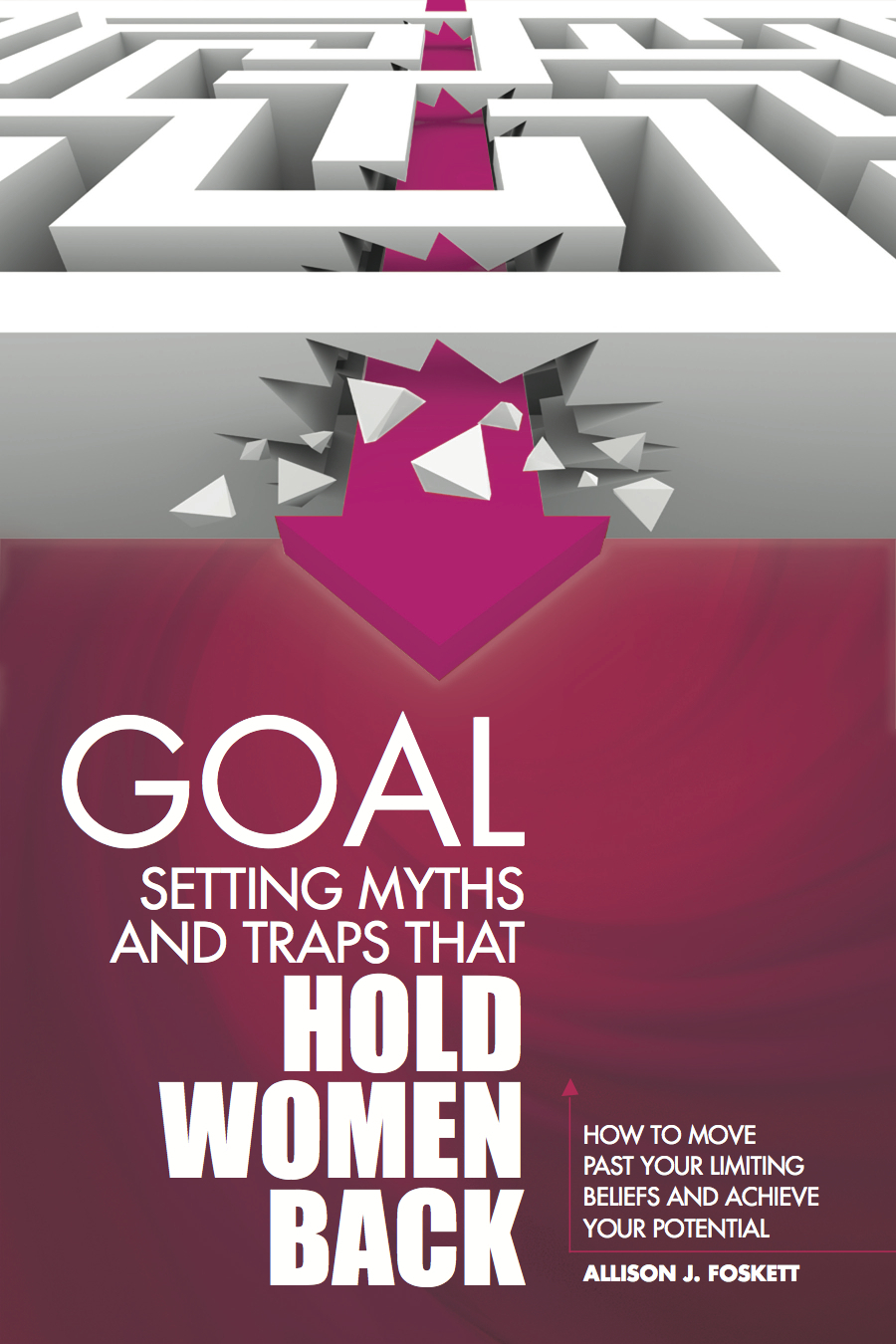 Goal Setting Myths and Traps that Hold Women Back: How to Move Past Your Limiting Beliefs and Achieve Your Potential By: Allison Foskett