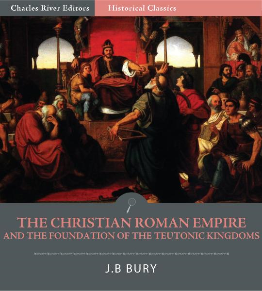 The Christian Roman Empire and the Foundation of the Teutonic Kingdoms By: J.B. Bury