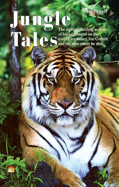 JOEL LYALL - Jungle Tales - The author's thrilling account of his adventures on the trail of legendary Jim Corbett and the man-eaters he shot