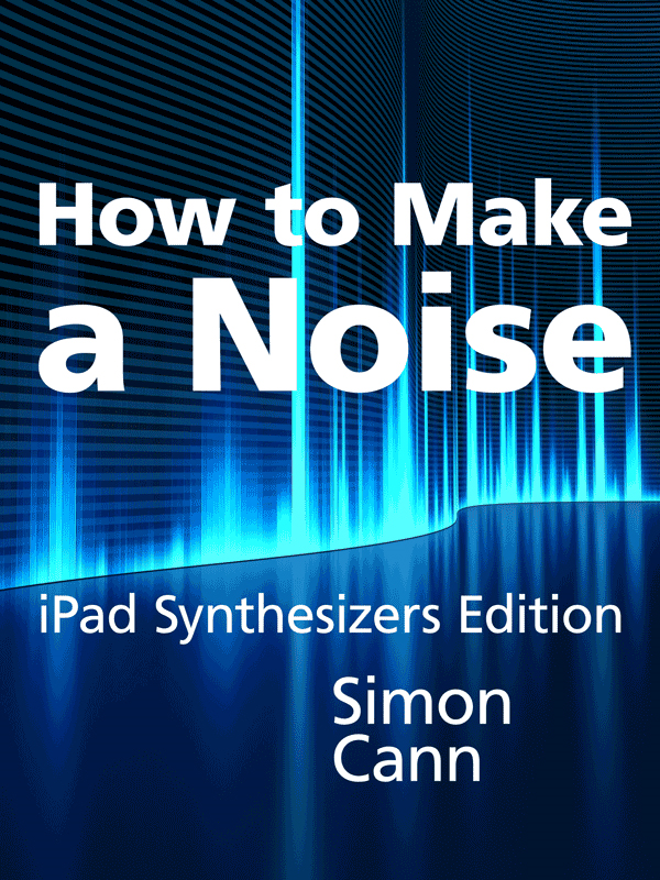 How to Make a Noise: iPad Synthesizers Edition By: Simon Cann