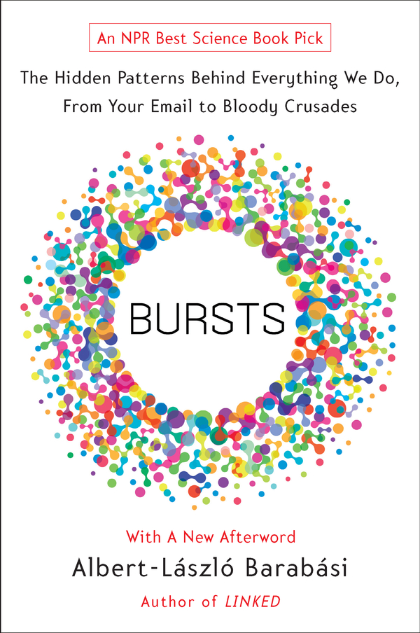 Bursts: The Hidden Patterns Behind Everything We Do, from Your E-mail to Bloody Crusades By: Albert-Laszlo Barabasi