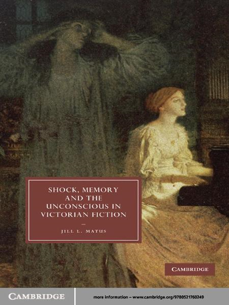 Shock, Memory and the Unconscious in Victorian Fiction By: Jill L. Matus