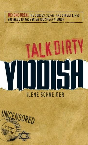 Talk Dirty Yiddish: Beyond Drek: The curses, slang, and street lingo you need to know when you speak Yiddish By: Ilene Schneider