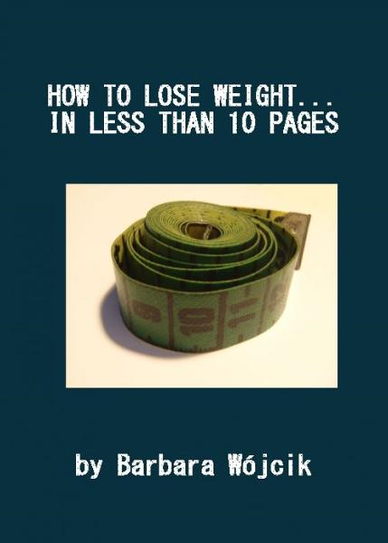 How to lose weight... in less than 10 pages By: Barbara Wojcik