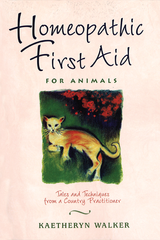 Homeopathic First Aid for Animals: Tales and Techniques from a Country Practitioner By: Kaetheryn Walker