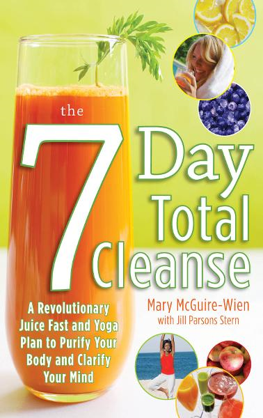 The Seven-Day Total Cleanse: A Revolutionary New Juice Fast and Yoga Plan to Purify Your Body and Clarify the Mind By: Jill Stern,Mary McGuire-Wien