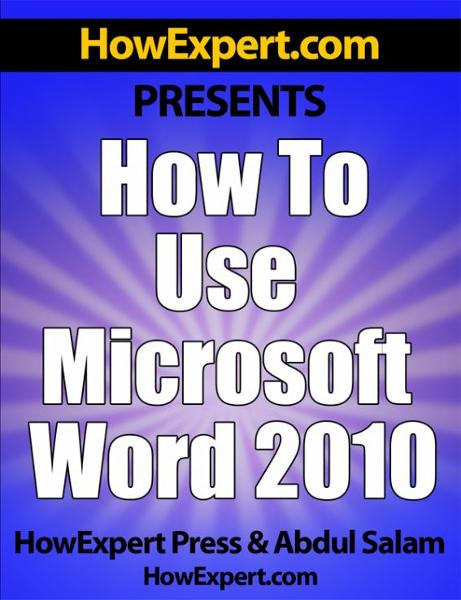 How to Use Microsoft Word 2010: Your Step-By-Step Guide to Using Microsoft Word 2010