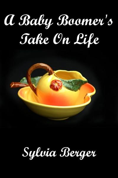 A Baby Boomer's Take on Life By: Sylvia Berger