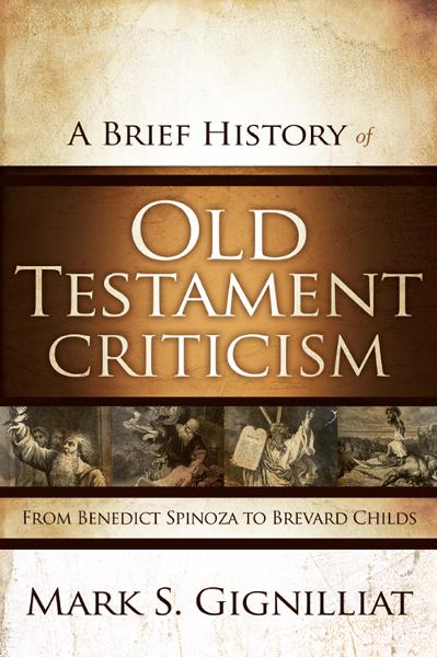 A Brief History of Old Testament Criticism By: Mark S.   Gignilliat
