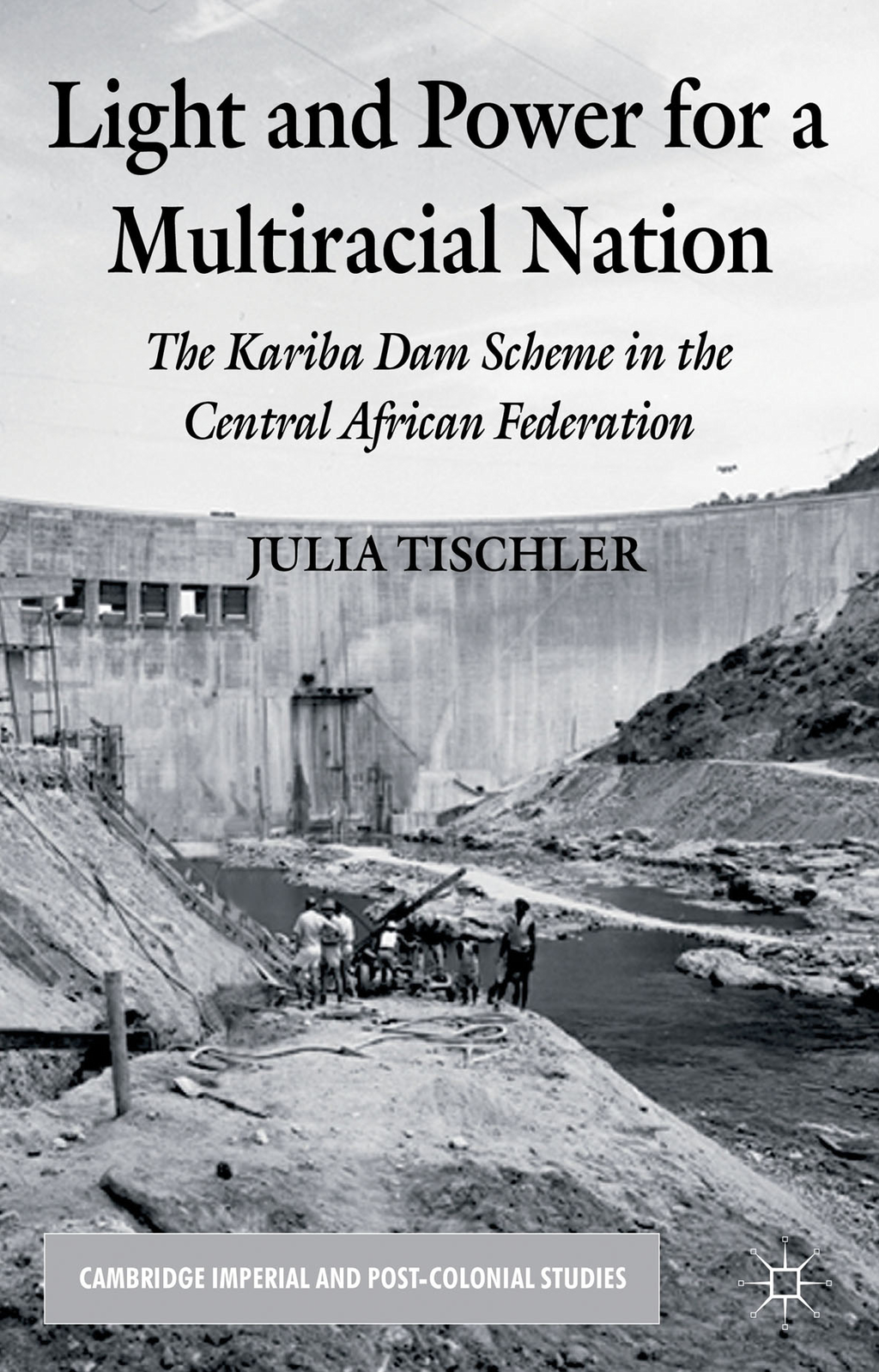 Light and Power for a Multiracial Nation The Kariba Dam Scheme in the Central African Federation