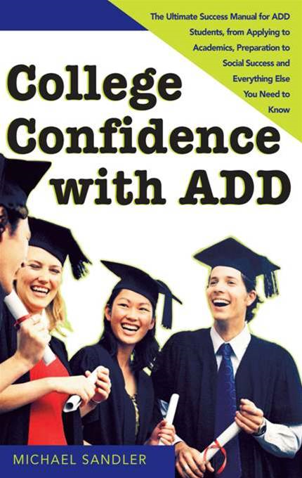 College Confidence with ADD: The Ultimate Success Manual for ADD Students, from Applying to Academics, Preparation to Social Success and Everything Else You Need to Know By: Michael SandlerMichael Sandler