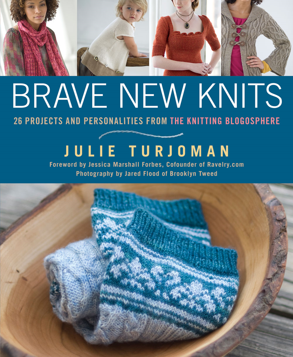 Brave New Knits: 26 Projects and Personalities from the Knitting Blogosphere By: Julie Turjoman