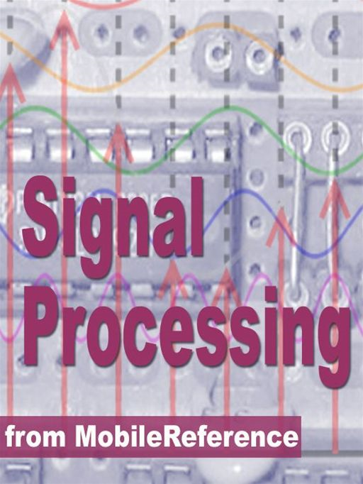 Signal Processing Study Guide: Fourier Analysis, Fft Algorithms, Impulse Response, Laplace Transform, Transfer Function, Nyquist Theorem, Z-Transform, Dsp Techniques,  Image Proc. & More (Mobi Study Guides) By: MobileReference