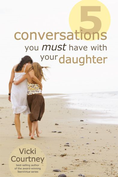 Five Conversations You Must Have with Your Daughter By: Vicki Courtney