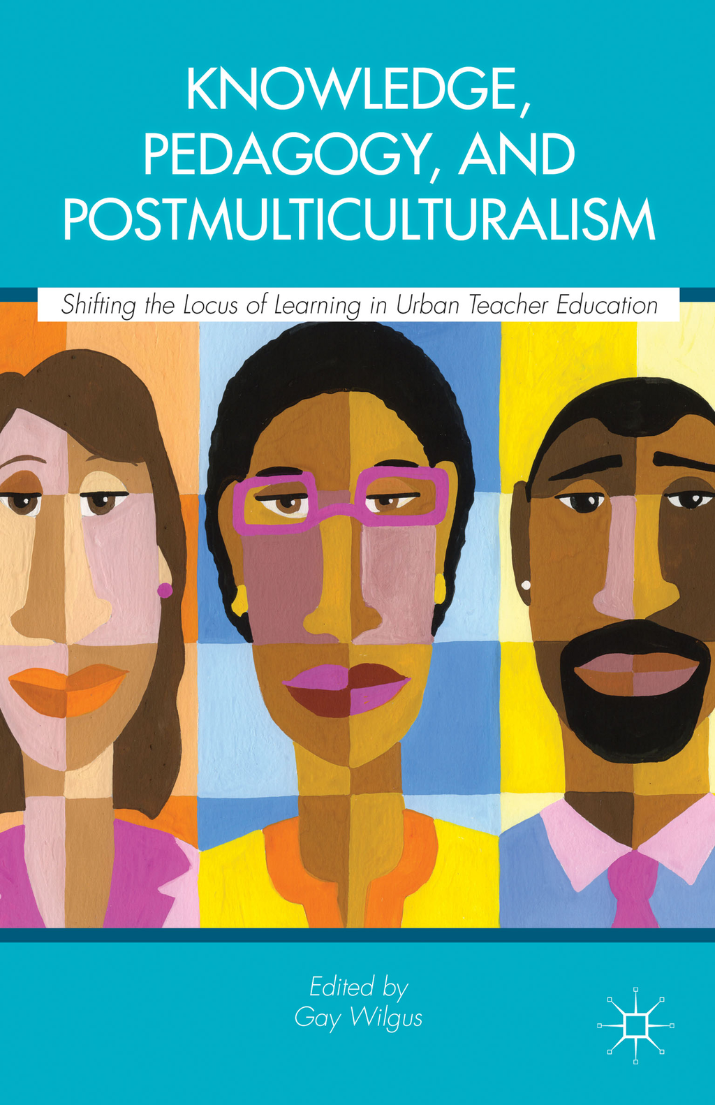 Knowledge,  Pedagogy,  and Postmulticulturalism Shifting the Locus of Learning in Urban Teacher     Education