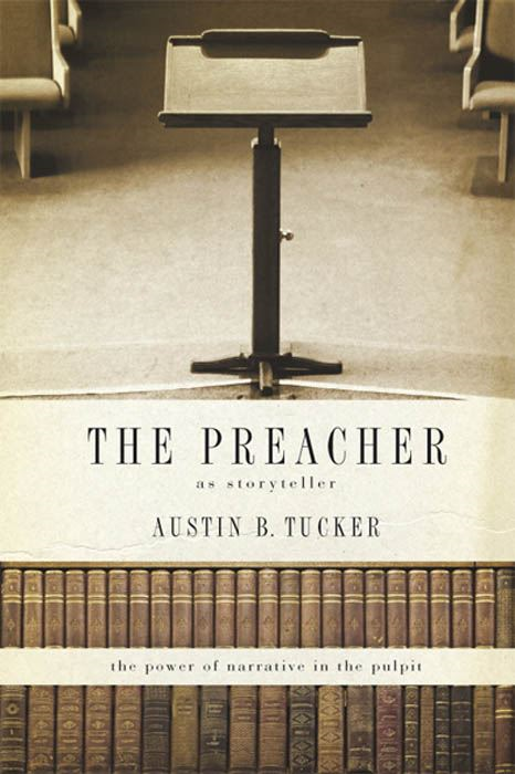 The Preacher as Storyteller: The Power of Narrative in the Pulpit By: Austin B. Tucker