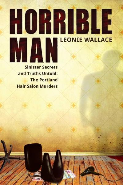 Horrible Man: Sinister Secrets and Truths Untold : The Portland Hair Salon Murders