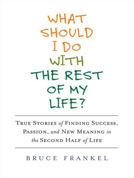 What Should I Do With the Rest of My Life?: True Stories of Finding Success, Passion, and New Meaning in the Second Half ofLife
