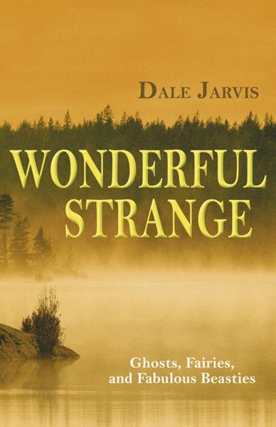 Wonderful Strange: Ghosts, Fairies, and Fabulous Beasties By: Dale Jarvis