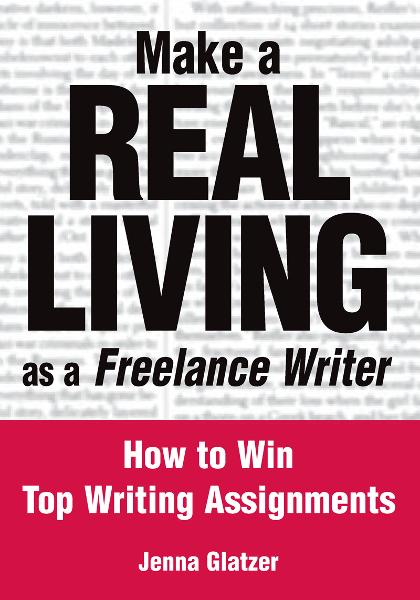Make a Real Living as a Freelance Writer: How to Win Top Writing Assignments By: Jenna Glatzer