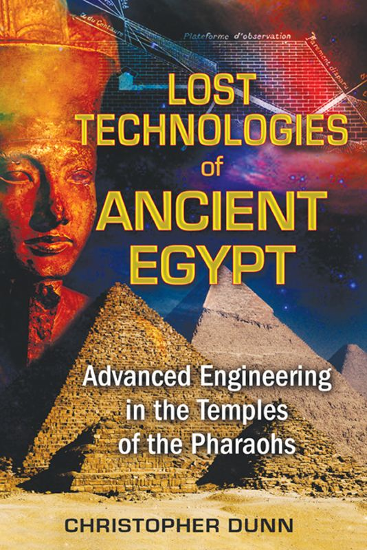 Lost Technologies of Ancient Egypt: Advanced Engineering in the Temples of the Pharaohs By: Christopher Dunn