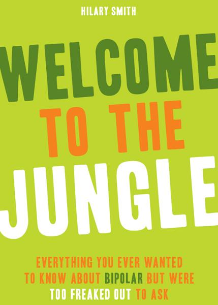 Welcome to the Jungle: Everything You Ever Wanted to Know about Bipolar but Were Too Freaked Out to Ask By: Hilary Smith
