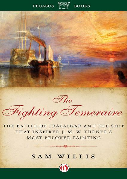 The Fighting Temeraire: The Battle of Trafalgar and the Ship that Inspired J.M.W. Turner's Most Beloved Painting