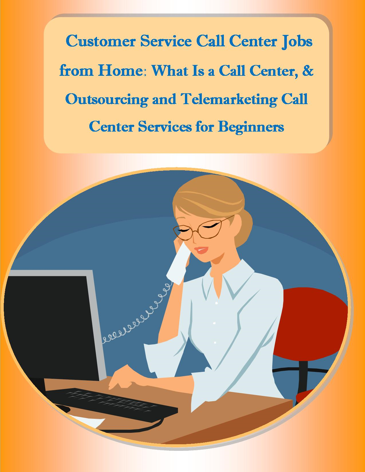 Customer Service Call Center Jobs from Home: What Is a Call Center, and Outsourcing and Telemarketing Call Center Services for Beginners