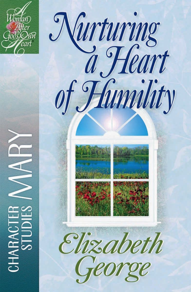 Nurturing a Heart of Humility By: Elizabeth George