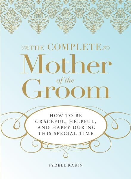 The Complete Mother of the Groom: How to be Graceful,  Helpful and Happy During This Special Time