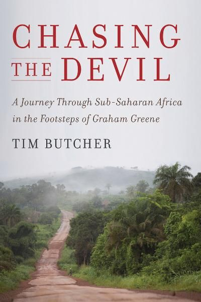 Chasing the Devil: A Journey Through Sub-Saharan Africa in the Footsteps of Graham Greene By: Tim Butcher
