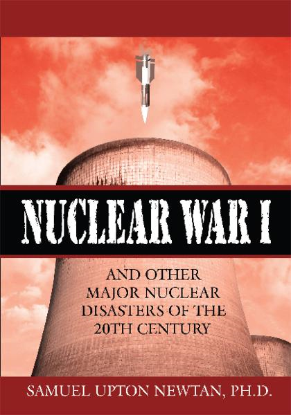 Nuclear War I and Other Major Nuclear Disasters of the 20th Century By: Samuel Upton Newtan, Ph.D.