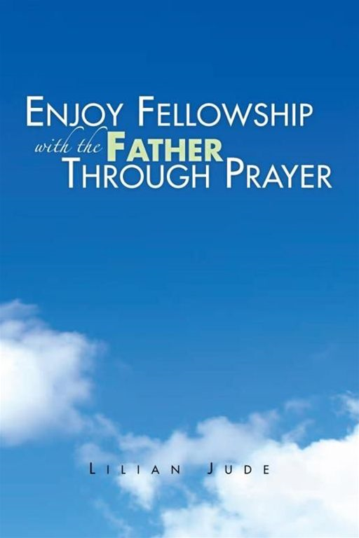 ENJOY FELLOWSHIP WITH THE FATHER THROUGH PRAYER By: Lilian Jude