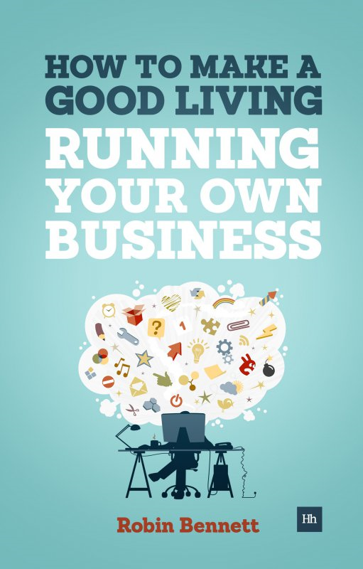 How to Make a Good Living Running Your Own Business: A low-cost way to start a business you can live off  By: Robin Bennett