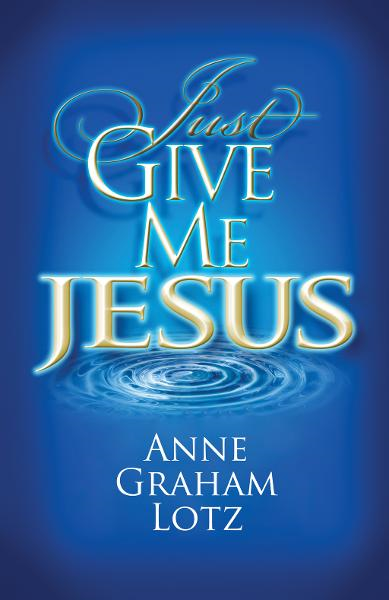 Just Give Me Jesus By: Anne Graham Lotz