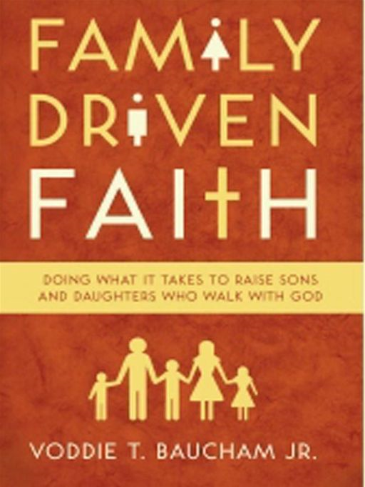 Family Driven Faith: Doing What It Takes to Raise Sons and Daughters Who Walk with God By: Voddie Baucham Jr.