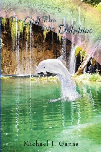 The Girl Who Rode Dolphins By: Michael J. Ganas