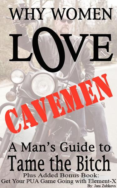 Why Women Love Cavemen - A Man's Guide to Tame the Bitch PLUS: Get Your PUA (Pick-up) Game Going with Element–X