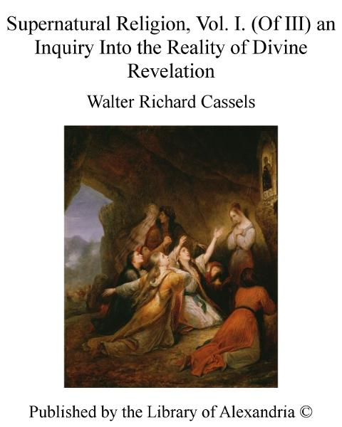 Supernatural Religion, Vol. I. (of III) an inquiry into The Reality of Divine Revelation By: Walter Richard Cassels