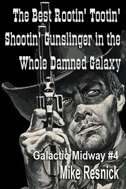 The Best Rootin' Tootin' Shootin' Gunslinger In The Whole Damned Galaxy By: Mike Resnick