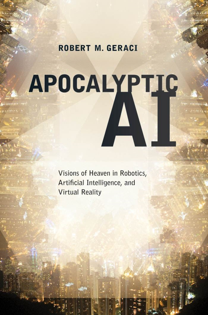 Apocalyptic AI : Visions of Heaven in Robotics Artificial Intelligence and Virtual Reality