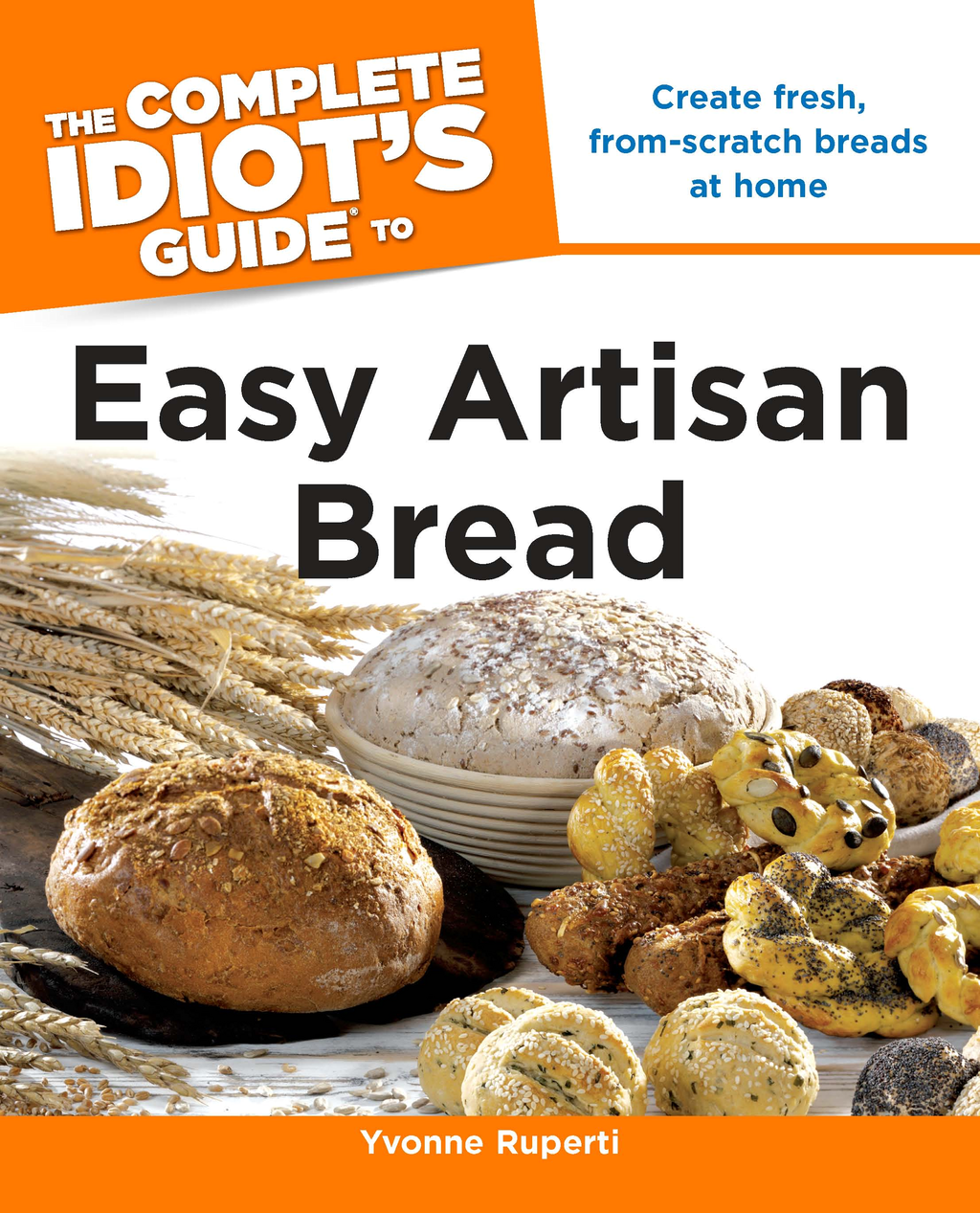 The Complete Idiot's Guide to Easy Artisan Bread By: Yvonne Ruperti