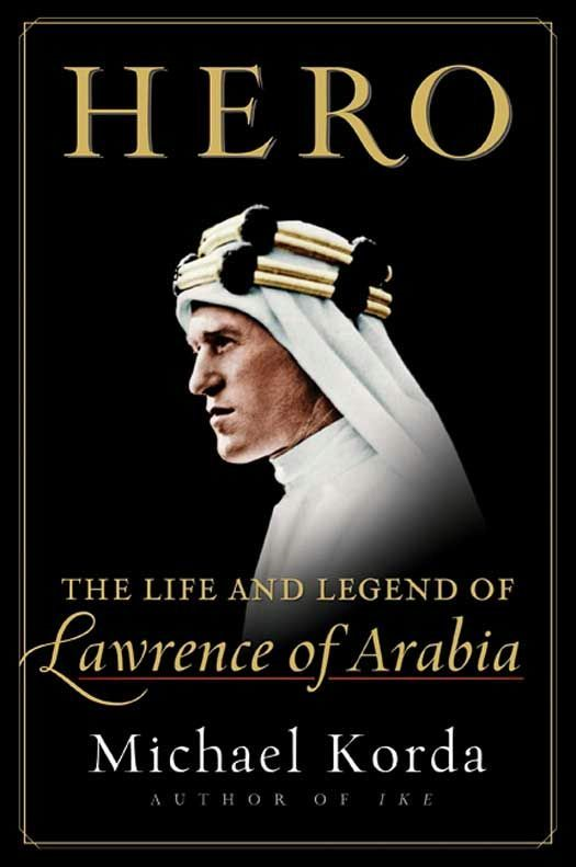 Hero: The Life and Legend of Lawrence of Arabia By: Michael Korda